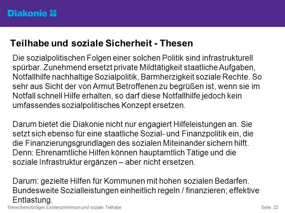 Teilhabe und soziale Sicherheit - Thesen Menschenwürdiges Existenzminimum und soziale TeilhabeSeite 22 Die sozialpolitischen Folgen einer solchen Politik sind infrastrukturell spürbar.