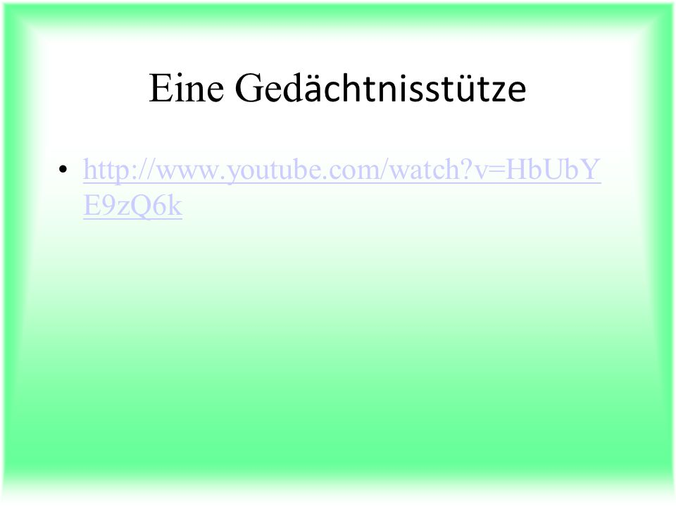 Eine Ged ӓchtnisstütze http://www.youtube.com/watch v=HbUbY E9zQ6khttp://www.youtube.com/watch v=HbUbY E9zQ6k