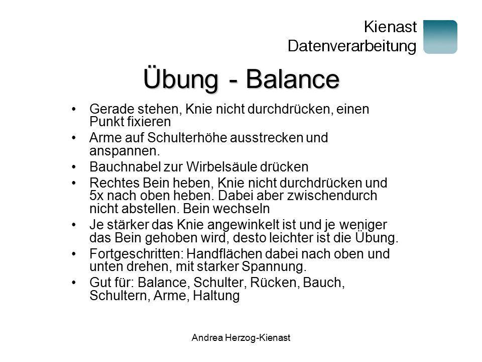 Andrea Herzog-Kienast Übung - Balance Gerade stehen, Knie nicht durchdrücken, einen Punkt fixieren Arme auf Schulterhöhe ausstrecken und anspannen. Ba