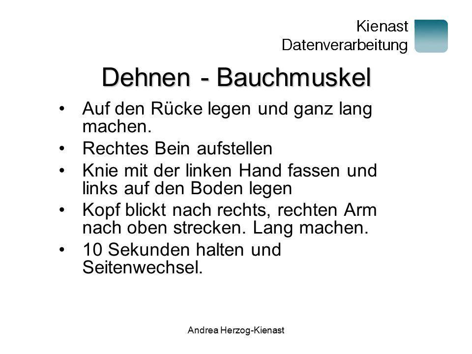Andrea Herzog-Kienast Dehnen – Hinterer Oberschenkel Auf den Rücke legen Rechtes Bein anheben und mit beiden Händen umfassen Bein zum Körper ziehen, bis die Dehnung spürbar ist 10 Sekunden halten und Seitenwechsel.