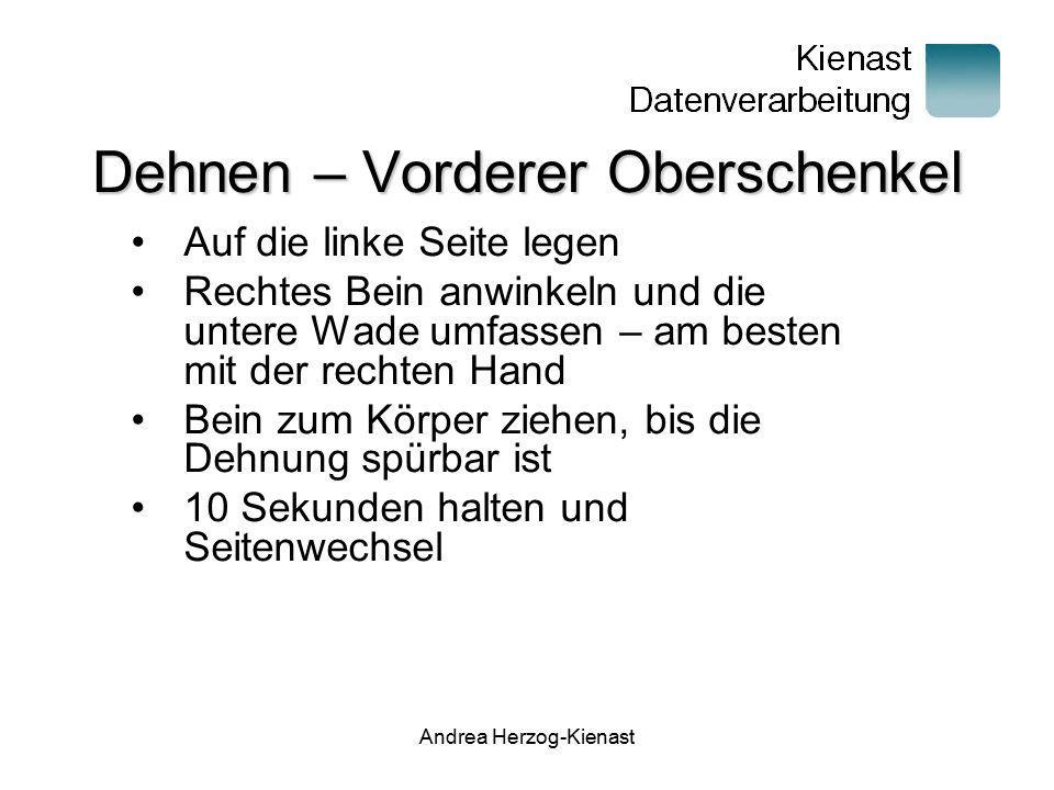 Andrea Herzog-Kienast Dehnen – Vorderer Oberschenkel Auf die linke Seite legen Rechtes Bein anwinkeln und die untere Wade umfassen – am besten mit der