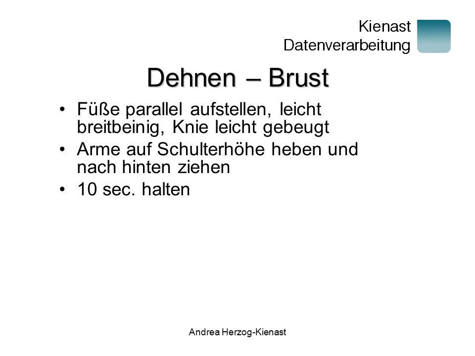 Andrea Herzog-Kienast Dehnen – Rücken Füße parallel aufstellen, leicht breitbeinig, Knie leicht gebeugt Nach vorne strecken umfassen und mit rundem Rücken nach vorne schieben 10 sec.