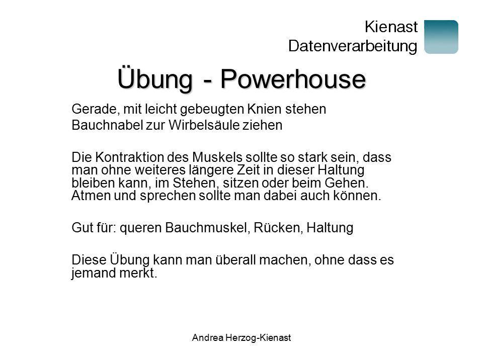 Andrea Herzog-Kienast Übung – Powerhouse 2 Gerade, mit leicht gebeugten Knien entspannt stehen Schultern senken, Steißbein zum Boden gerichtet Bauchnabel zur Wirbelsäule drücken bis es nicht mehr geht.