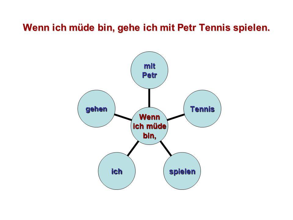 Wenn ich müde bin, gehe ich mit Petr Tennis spielen. Wenn ich müde bin, mitPetr Tennis spielenich gehen