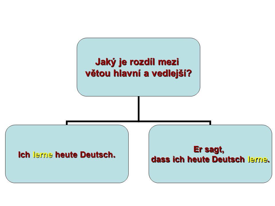 Jaký je rozdíl mezi větou hlavní a vedlejší? Ich lerne heute Deutsch. Er sagt, dass ich heute Deutsch lerne.