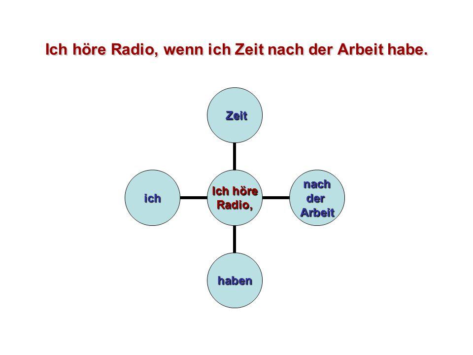 Ich höre Radio, wenn ich Zeit nach der Arbeit habe. Ich höre Radio, Zeit Zeit nachderArbeit haben ich