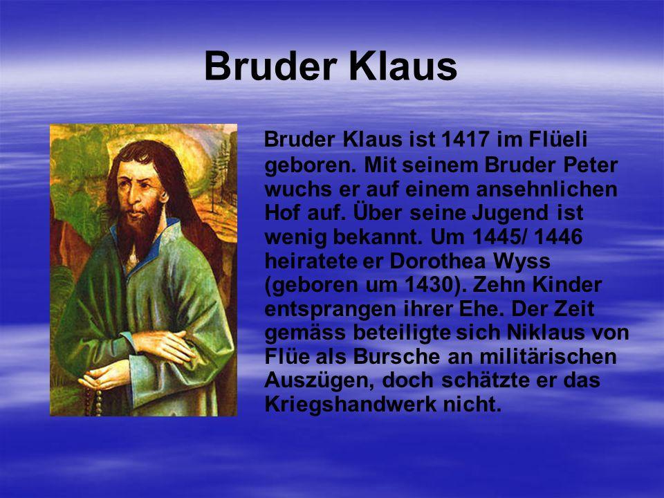 Bruder Klaus Bruder Klaus ist 1417 im Flüeli geboren.