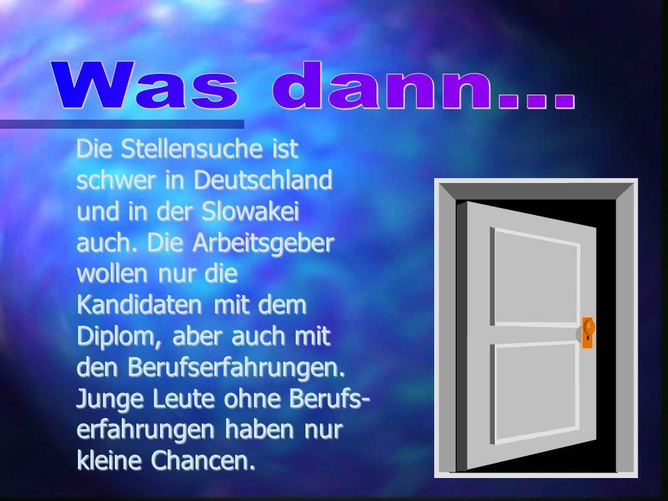 Die Stellensuche ist schwer in Deutschland und in der Slowakei auch. Die Arbeitsgeber wollen nur die Kandidaten mit dem Diplom, aber auch mit den Beru