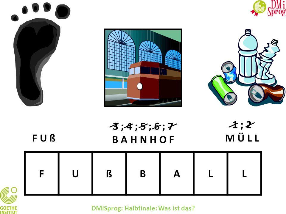 DMiSprog: Halbfinale: Was ist das? FUßBALL 3 ; 4 ; 5 ; 6 ; 7 B A H N H O F 1 ; 2 M Ü L LF U ß
