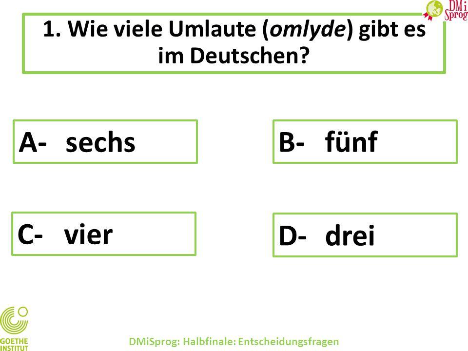 1. Wie viele Umlaute (omlyde) gibt es im Deutschen? DMiSprog: Halbfinale: Entscheidungsfragen A-sechs B-fünf C-vier D-drei