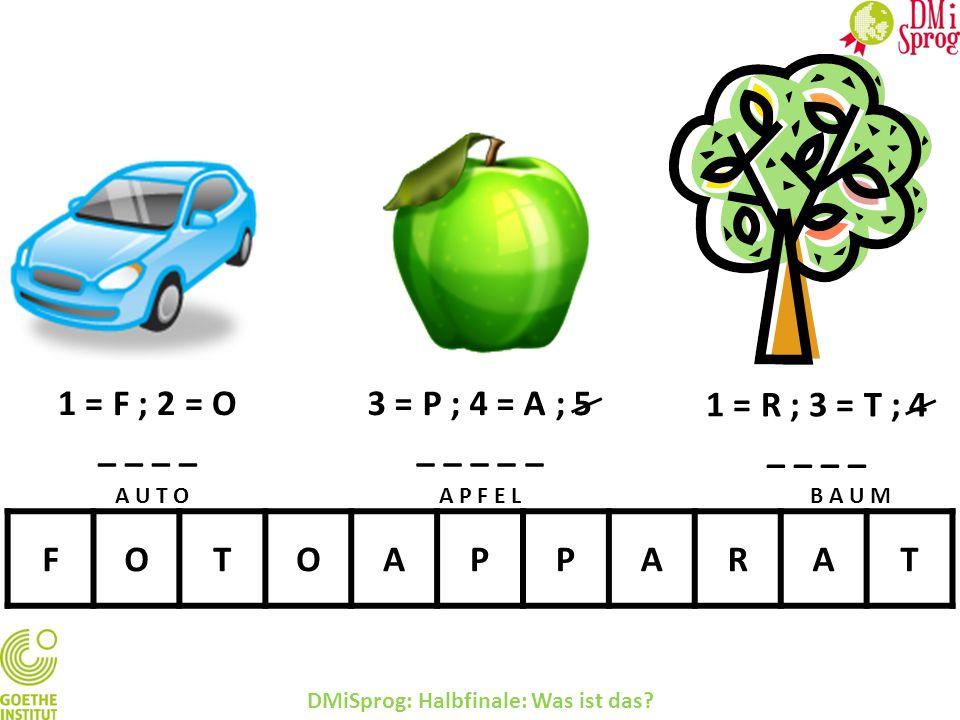1 = F ; 2 = O _ _ 3 = P ; 4 = A ; 5 _ _ _ _ _ FOTOAPPARAT DMiSprog: Halbfinale: Was ist das? 1 = R ; 3 = T ; 4 _ _ A U T OA P F E LB A U M