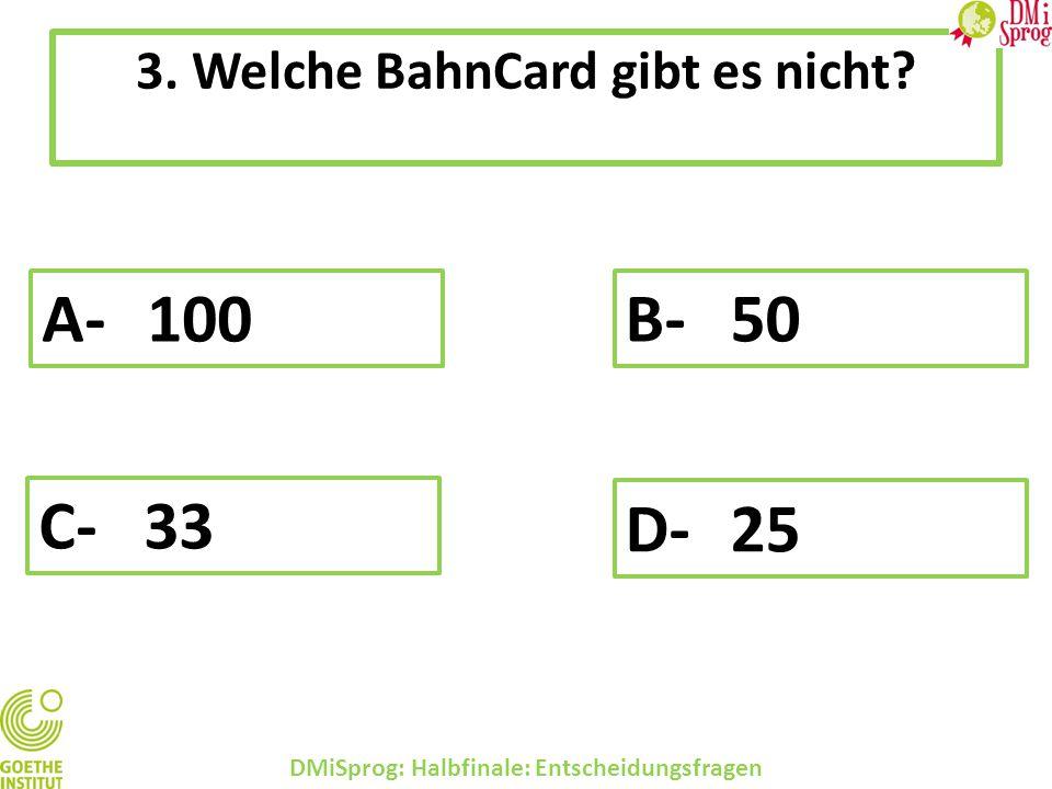 3. Welche BahnCard gibt es nicht? DMiSprog: Halbfinale: Entscheidungsfragen A-100 B-50 C-33 D-25