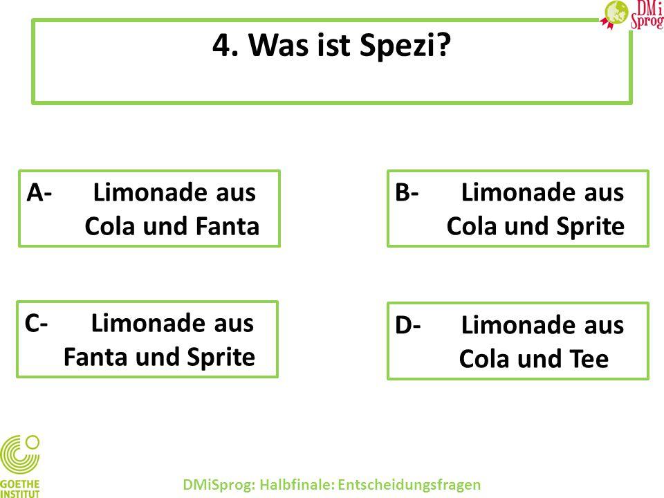 4. Was ist Spezi? DMiSprog: Halbfinale: Entscheidungsfragen A-Limonade aus Cola und Fanta B-Limonade aus Cola und Sprite C-Limonade aus Fanta und Spri