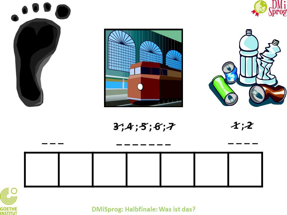 DMiSprog: Halbfinale: Was ist das? 3 ; 4 ; 5 ; 6 ; 7 _ _ _ _ _ _ _ 1 ; 2 _ _ _ _ _