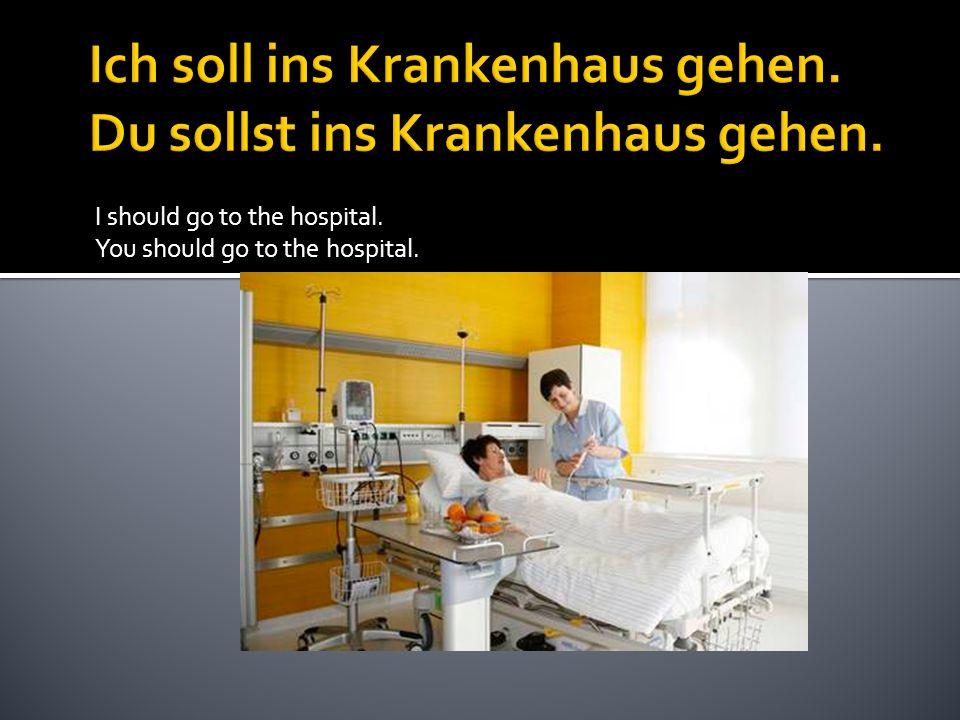 I should go to the hospital. You should go to the hospital.