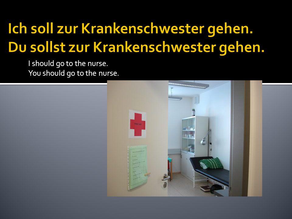 I should go to the nurse. You should go to the nurse.