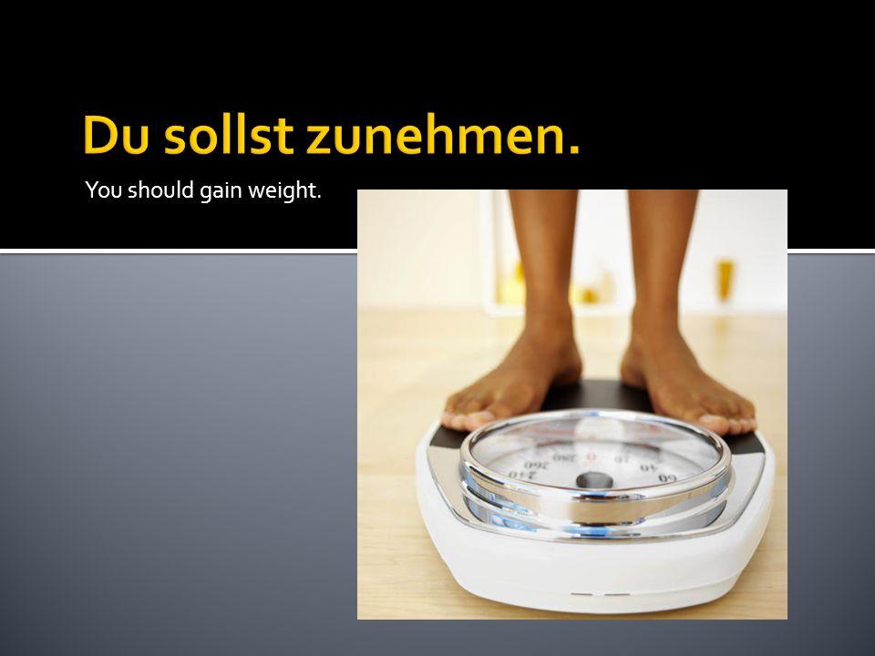 You should gain weight.