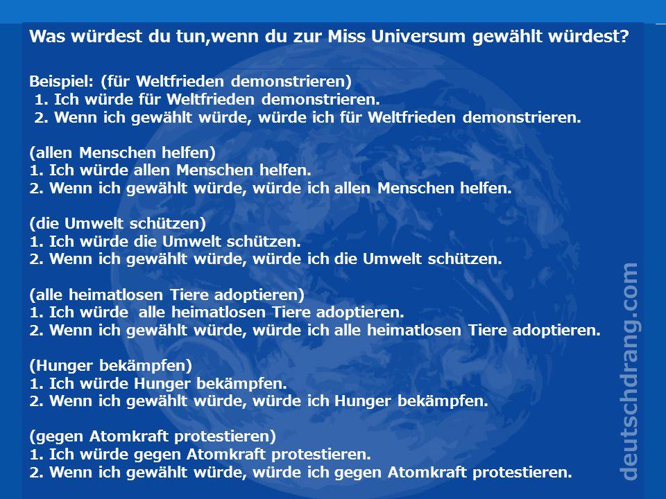 Was würdest du tun,wenn du zur Miss Universum gewählt würdest? Beispiel: (für Weltfrieden demonstrieren) 1. Ich würde für Weltfrieden demonstrieren. 2