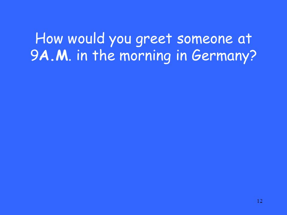 12 How would you greet someone at 9A.M. in the morning in Germany?