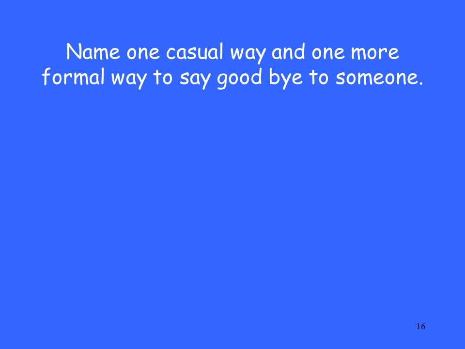 16 Name one casual way and one more formal way to say good bye to someone.