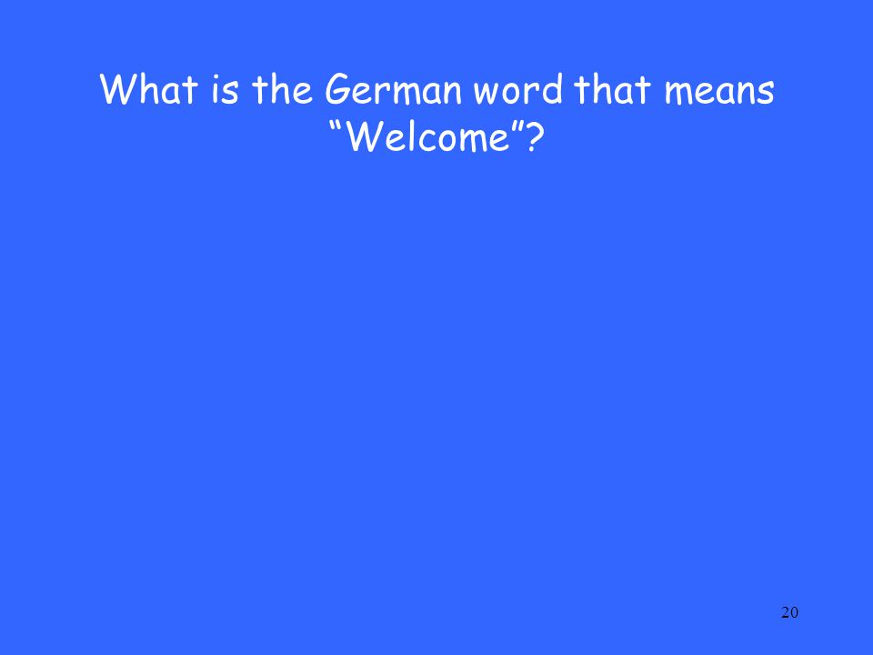 "20 What is the German word that means ""Welcome""?"