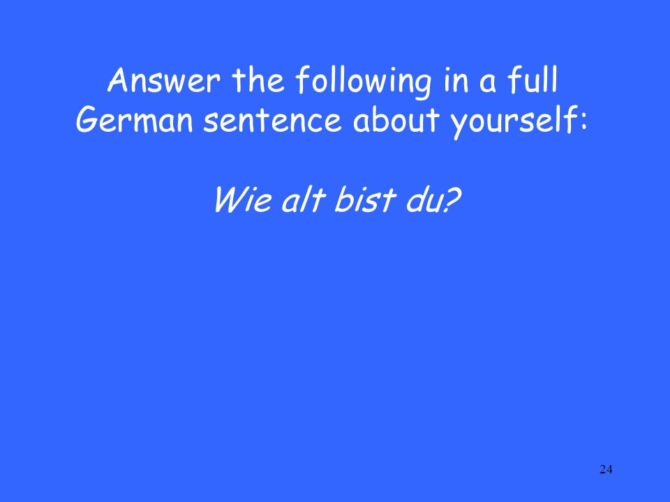 24 Answer the following in a full German sentence about yourself: Wie alt bist du?