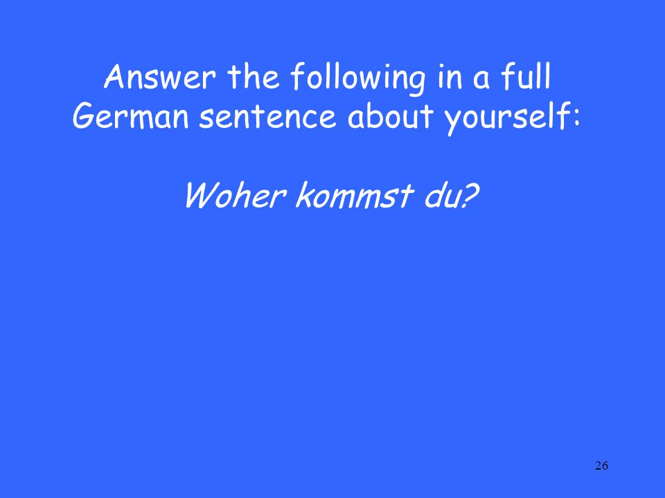 26 Answer the following in a full German sentence about yourself: Woher kommst du?