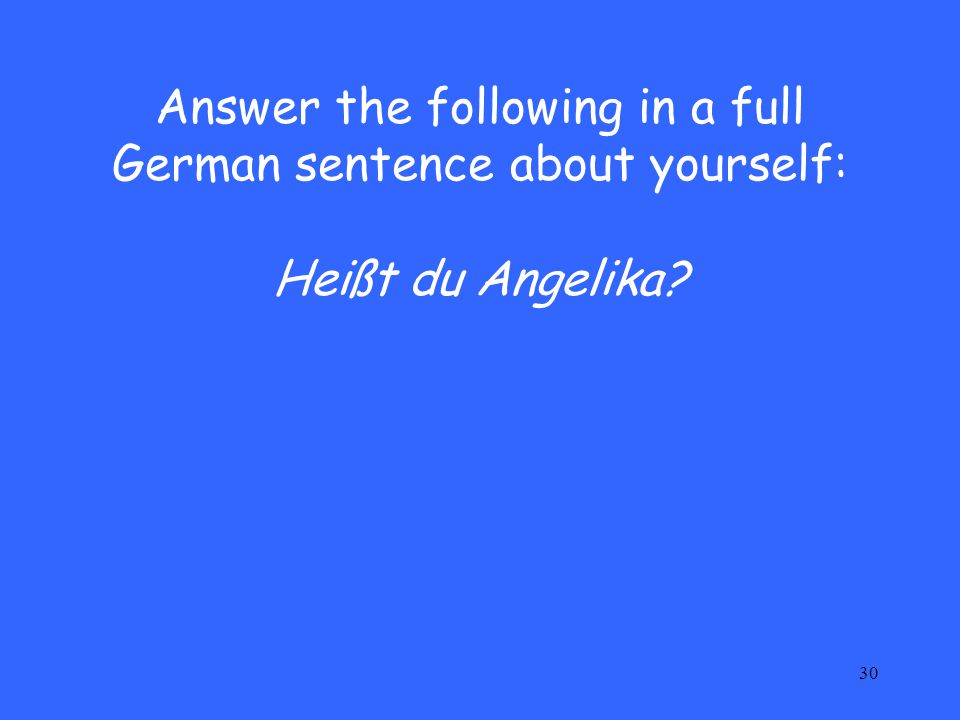 30 Answer the following in a full German sentence about yourself: Heißt du Angelika?