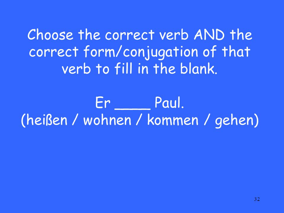 32 Choose the correct verb AND the correct form/conjugation of that verb to fill in the blank. Er ____ Paul. (heißen / wohnen / kommen / gehen)