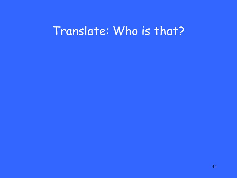 44 Translate: Who is that?
