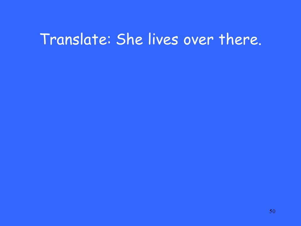 50 Translate: She lives over there.