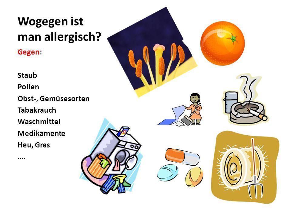 Wogegen ist man allergisch? Gegen: Staub Pollen Obst-, Gemüsesorten Tabakrauch Waschmittel Medikamente Heu, Gras ….