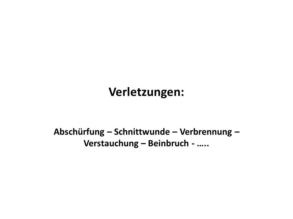 Verletzungen: Abschürfung – Schnittwunde – Verbrennung – Verstauchung – Beinbruch - …..