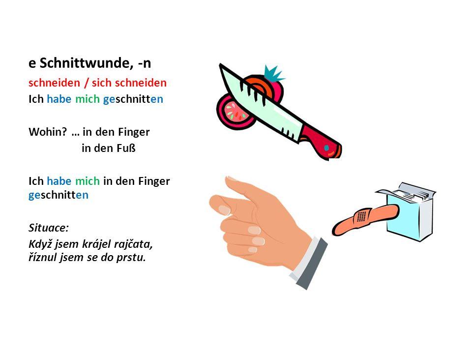 e Schnittwunde, -n schneiden / sich schneiden Ich habe mich geschnitten Wohin? … in den Finger in den Fuß Ich habe mich in den Finger geschnitten Situ