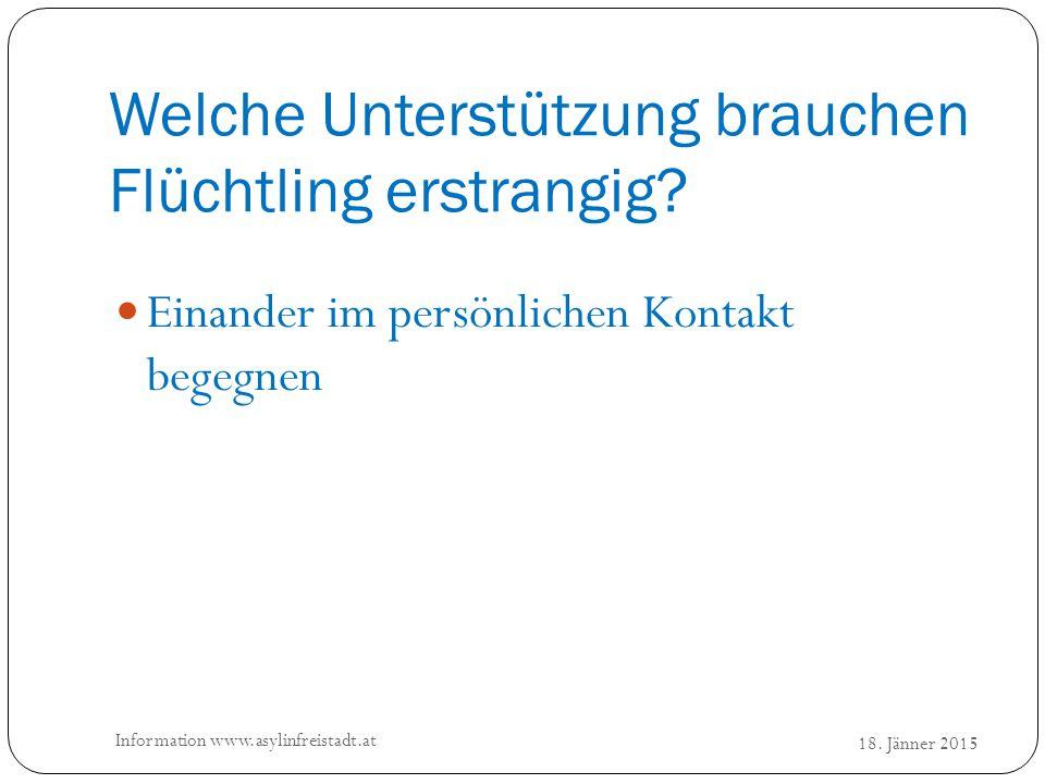 Welche Unterstützung brauchen Flüchtling erstrangig? 18. Jänner 2015 Information www.asylinfreistadt.at Einander im persönlichen Kontakt begegnen