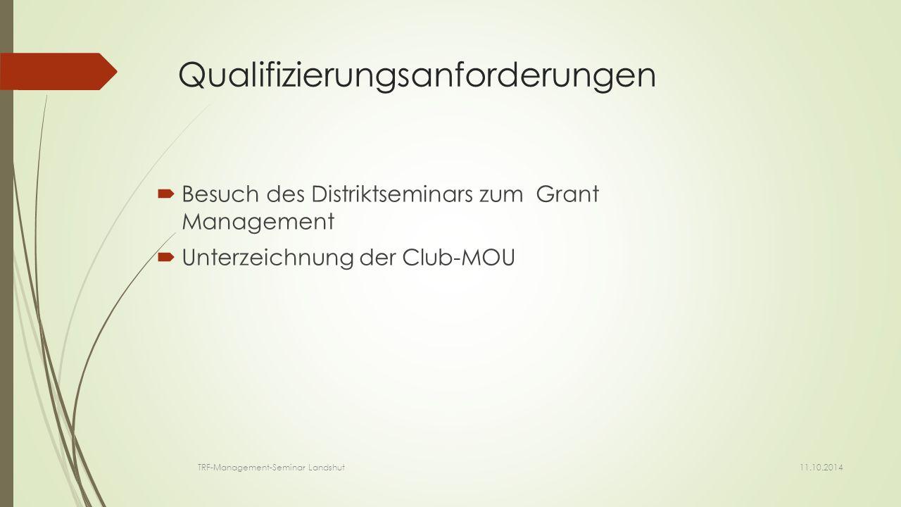 Qualifizierungsanforderungen  Besuch des Distriktseminars zum Grant Management  Unterzeichnung der Club-MOU 11.10.2014 TRF-Management-Seminar Landshut