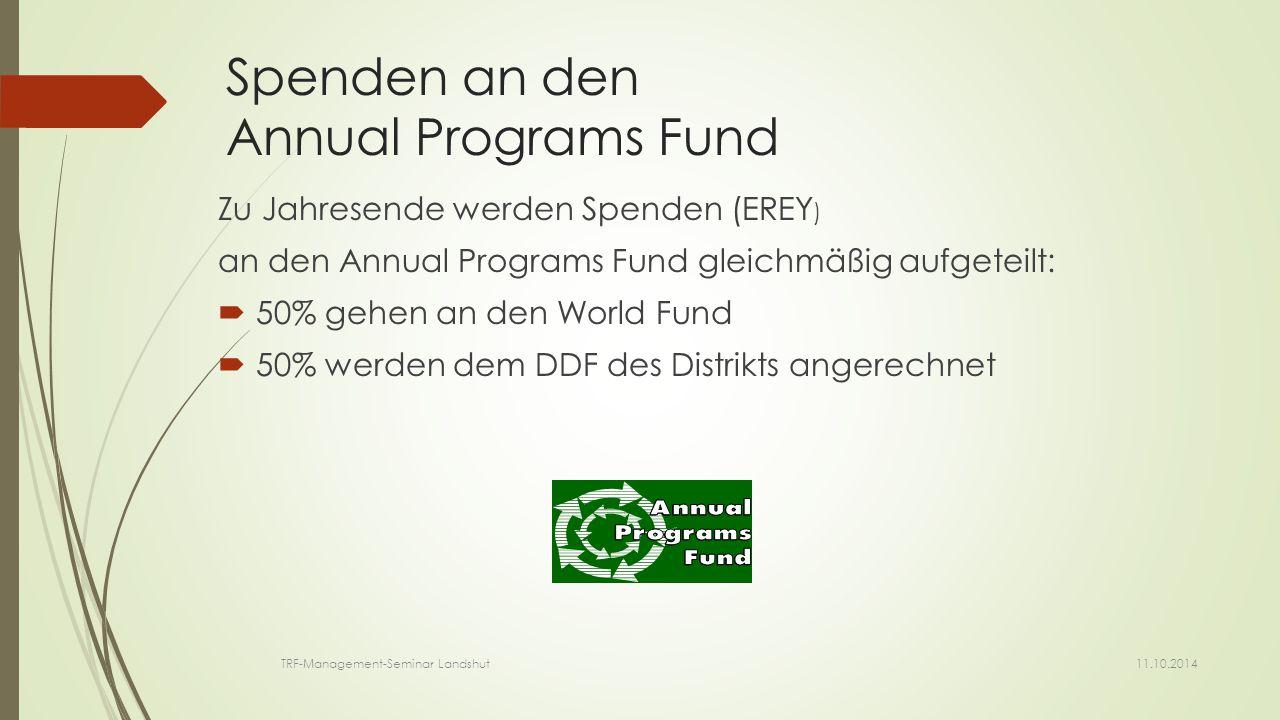 Spenden an den Annual Programs Fund Zu Jahresende werden Spenden (EREY ) an den Annual Programs Fund gleichmäßig aufgeteilt:  50% gehen an den World Fund  50% werden dem DDF des Distrikts angerechnet 11.10.2014 TRF-Management-Seminar Landshut