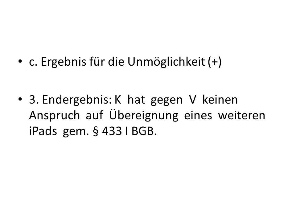 c. Ergebnis für die Unmöglichkeit (+) 3. Endergebnis: K hat gegen V keinen Anspruch auf Übereignung eines weiteren iPads gem. § 433 I BGB.