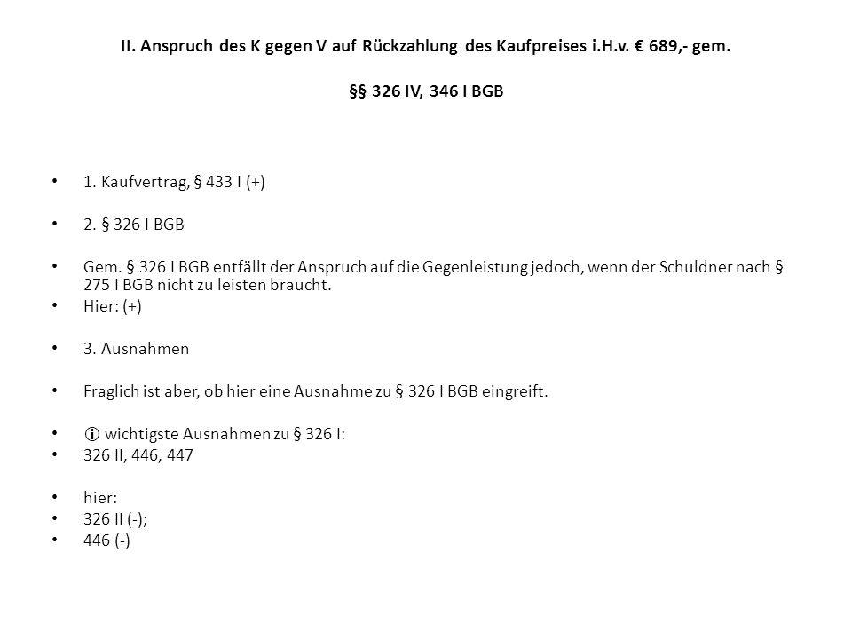 II. Anspruch des K gegen V auf Rückzahlung des Kaufpreises i.H.v. € 689,- gem. §§ 326 IV, 346 I BGB 1. Kaufvertrag, § 433 I (+) 2. § 326 I BGB Gem. §