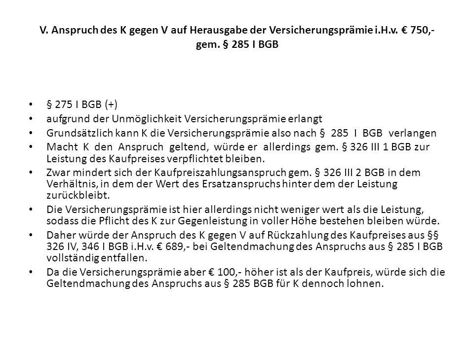V. Anspruch des K gegen V auf Herausgabe der Versicherungsprämie i.H.v. € 750,- gem. § 285 I BGB § 275 I BGB (+) aufgrund der Unmöglichkeit Versicheru