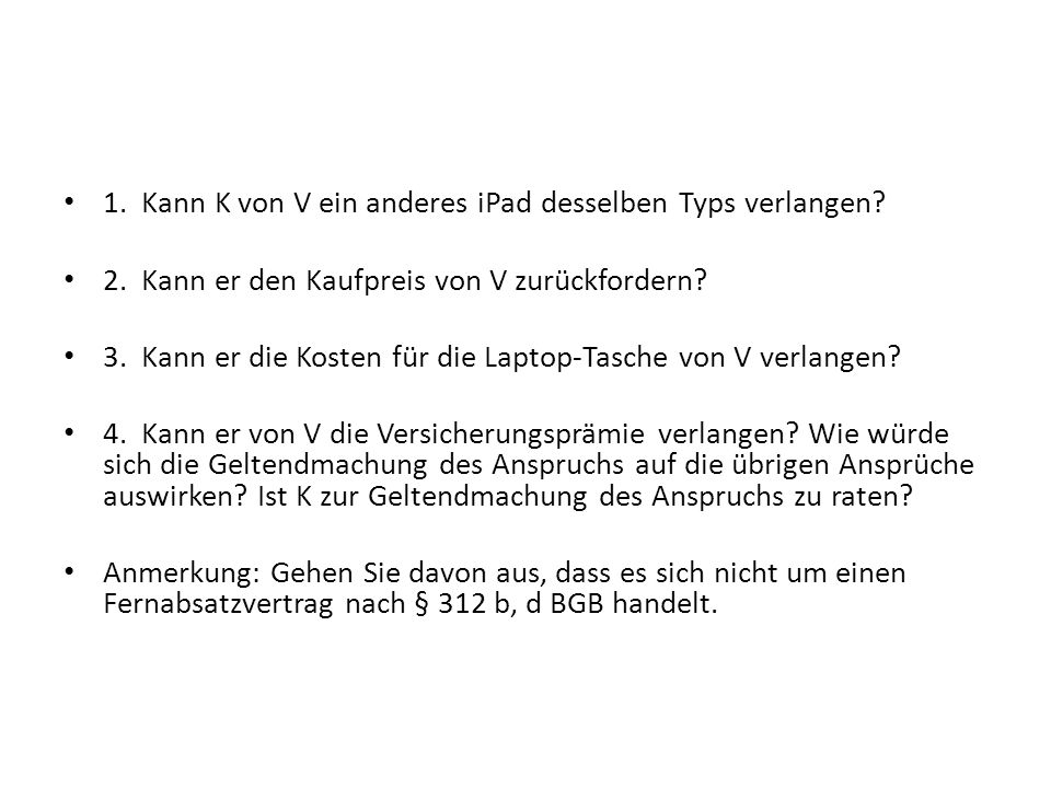 1. Kann K von V ein anderes iPad desselben Typs verlangen? 2. Kann er den Kaufpreis von V zurückfordern? 3. Kann er die Kosten für die Laptop-Tasche v
