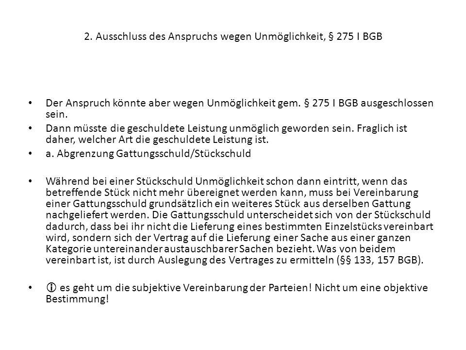 2. Ausschluss des Anspruchs wegen Unmöglichkeit, § 275 I BGB Der Anspruch könnte aber wegen Unmöglichkeit gem. § 275 I BGB ausgeschlossen sein. Dann m