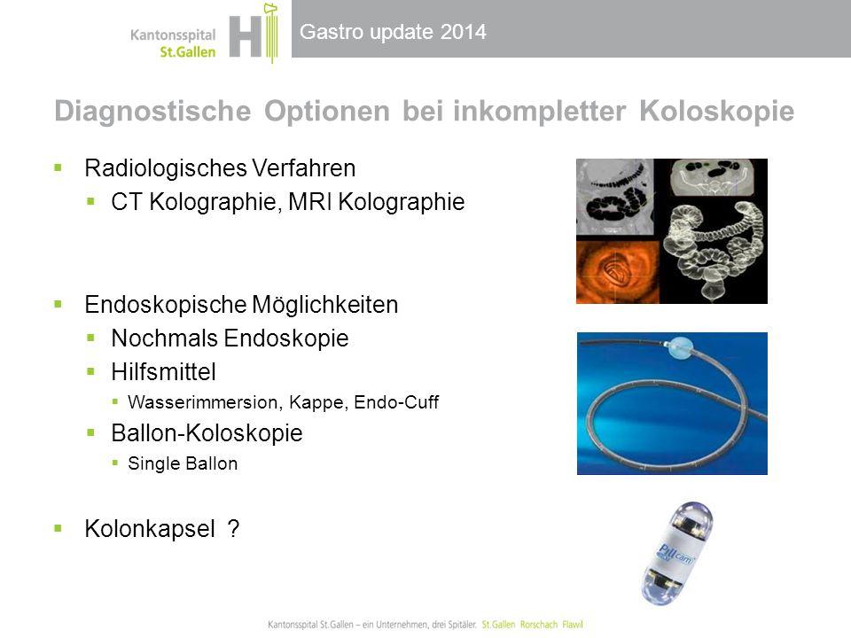 Gastro update 2014 Diagnostische Optionen bei inkompletter Koloskopie  Radiologisches Verfahren  CT Kolographie, MRI Kolographie  Endoskopische Möglichkeiten  Nochmals Endoskopie  Hilfsmittel  Wasserimmersion, Kappe, Endo-Cuff  Ballon-Koloskopie  Single Ballon  Kolonkapsel ?