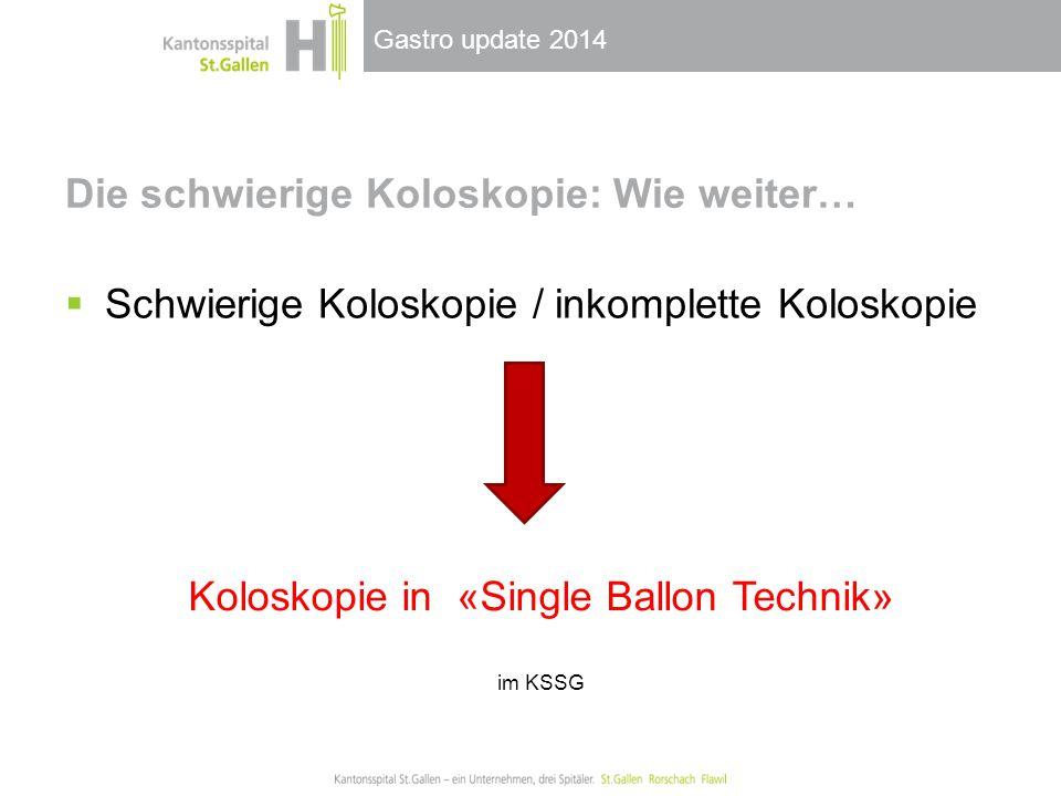 Gastro update 2014 Die schwierige Koloskopie: Wie weiter…  Schwierige Koloskopie / inkomplette Koloskopie Koloskopie in «Single Ballon Technik» im KSSG