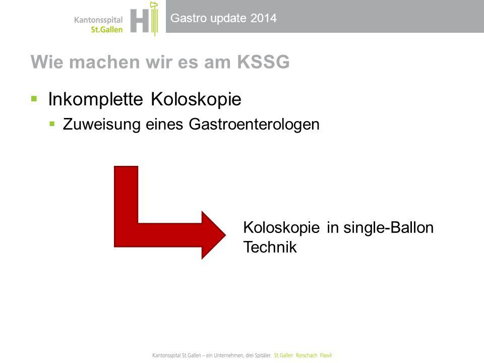 Gastro update 2014 Wie machen wir es am KSSG  Inkomplette Koloskopie  Zuweisung eines Gastroenterologen Koloskopie in single-Ballon Technik
