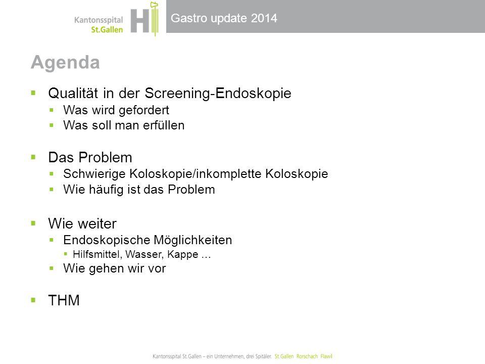 Gastro update 2014 Agenda  Qualität in der Screening-Endoskopie  Was wird gefordert  Was soll man erfüllen  Das Problem  Schwierige Koloskopie/inkomplette Koloskopie  Wie häufig ist das Problem  Wie weiter  Endoskopische Möglichkeiten  Hilfsmittel, Wasser, Kappe …  Wie gehen wir vor  THM