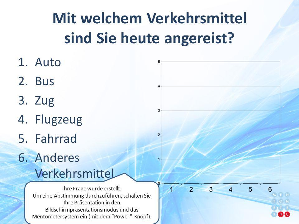 Mit welchem Verkehrsmittel sind Sie heute angereist? 1.Auto 2.Bus 3.Zug 4.Flugzeug 5.Fahrrad 6.Anderes Verkehrsmittel Ihre Frage wurde erstellt. Um ei