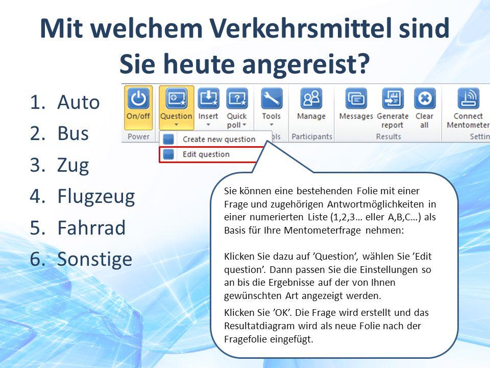 Mit welchem Verkehrsmittel sind Sie heute angereist? 1.Auto 2.Bus 3.Zug 4.Flugzeug 5.Fahrrad 6.Sonstige Sie können eine bestehenden Folie mit einer Fr