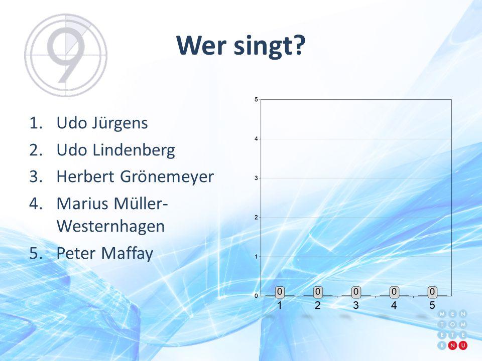 Wer singt? 1.Udo Jürgens 2.Udo Lindenberg 3.Herbert Grönemeyer 4.Marius Müller- Westernhagen 5.Peter Maffay