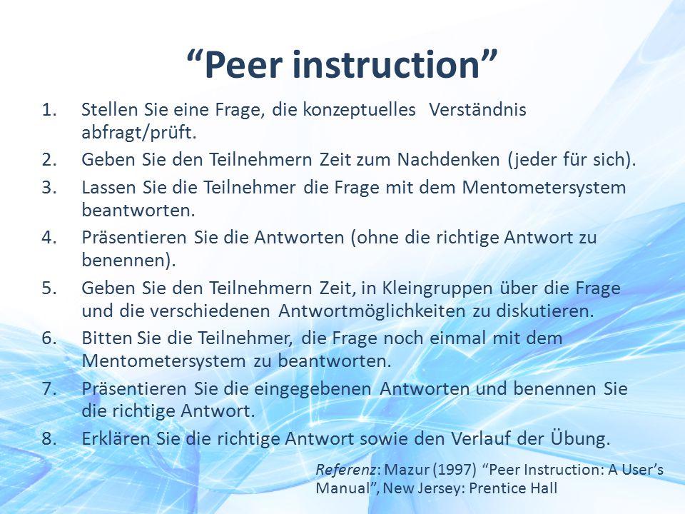 """""""Peer instruction"""" 1.Stellen Sie eine Frage, die konzeptuelles Verständnis abfragt/prüft. 2.Geben Sie den Teilnehmern Zeit zum Nachdenken (jeder für s"""